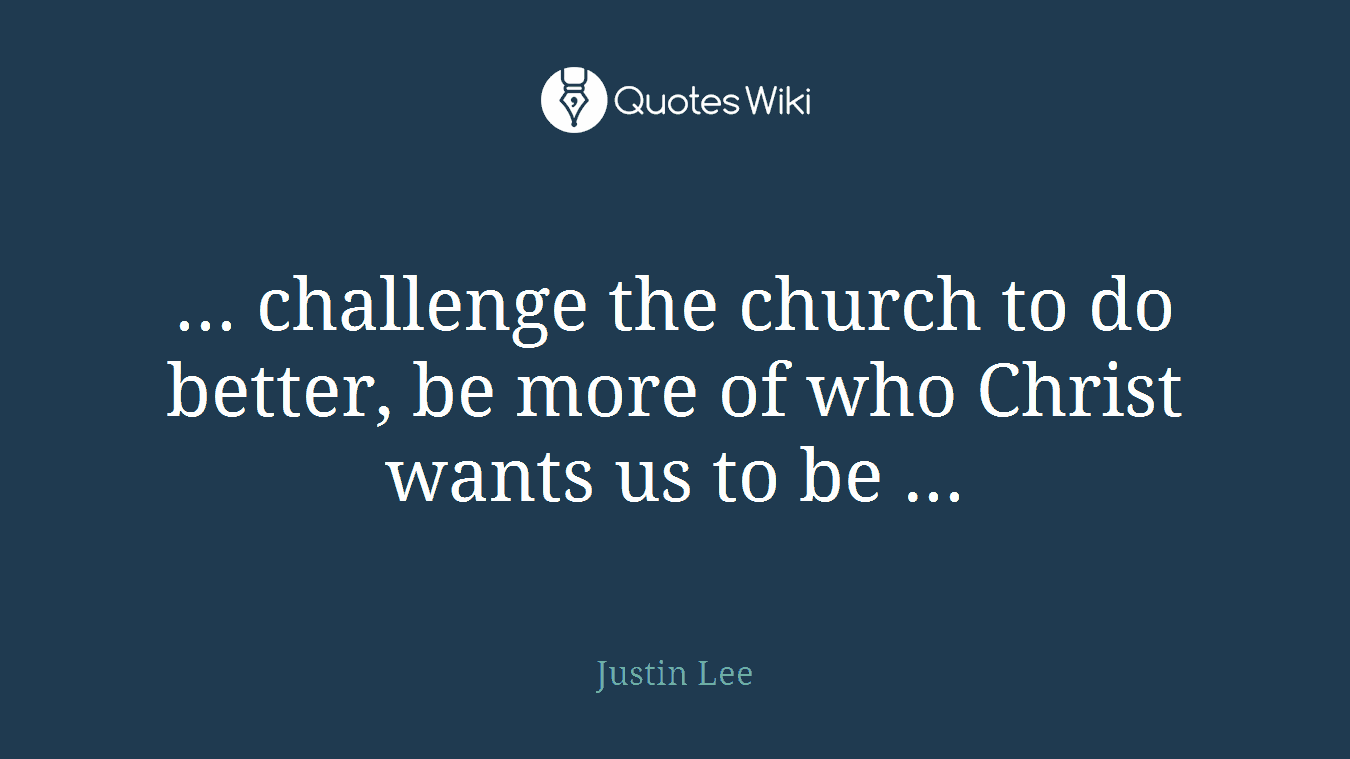 ... challenge the church to do better, be more of who Christ wants us to be ...