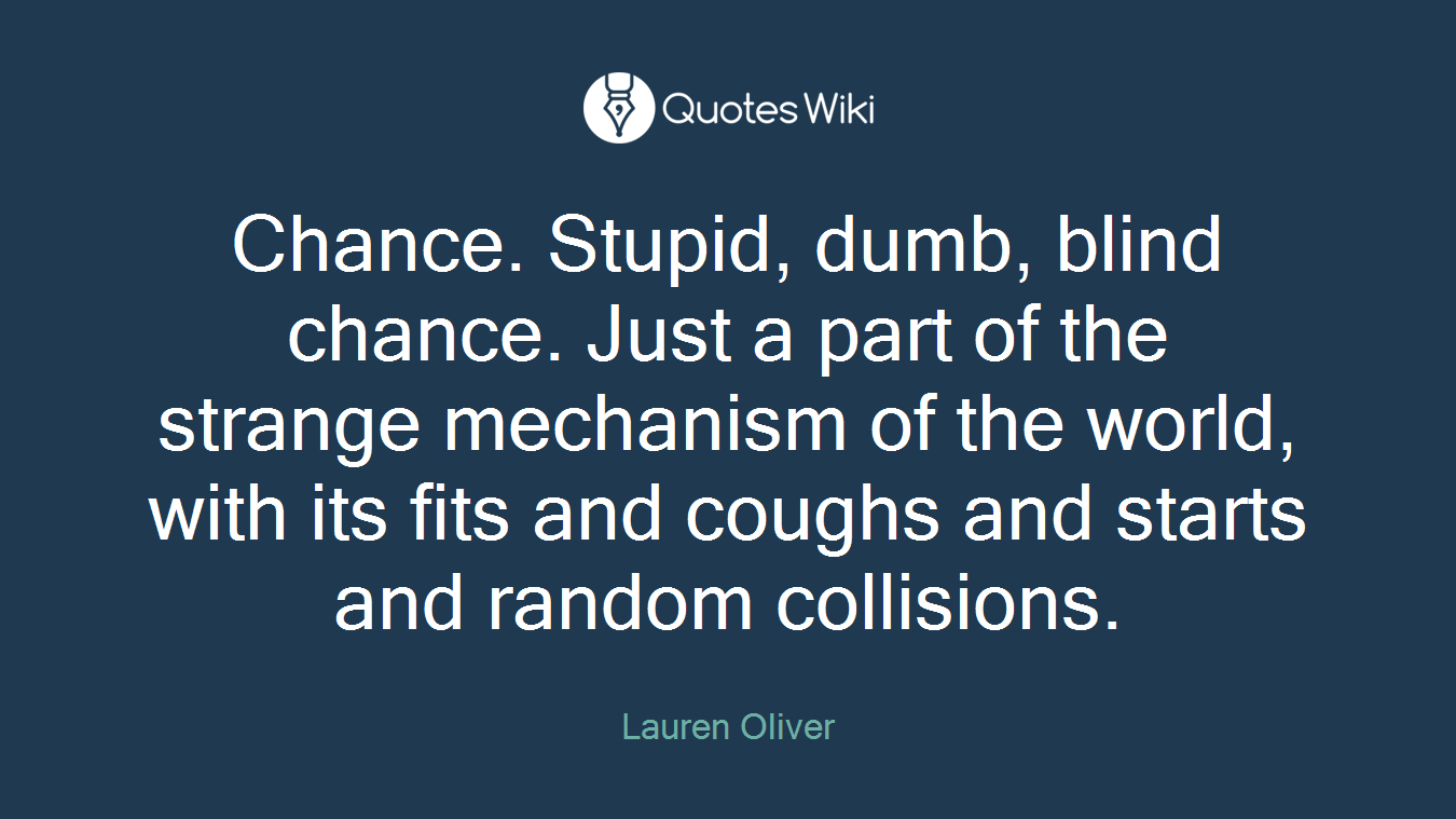 Chance. Stupid, dumb, blind chance. Just a part of the strange mechanism of the world, with its fits and coughs and starts and random collisions.