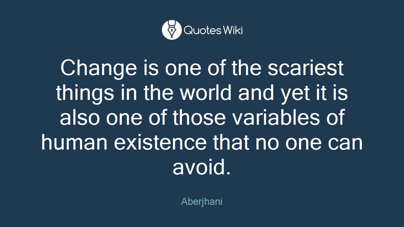 Change is one of the scariest things in the world and yet it is also one of those variables of human existence that no one can avoid.