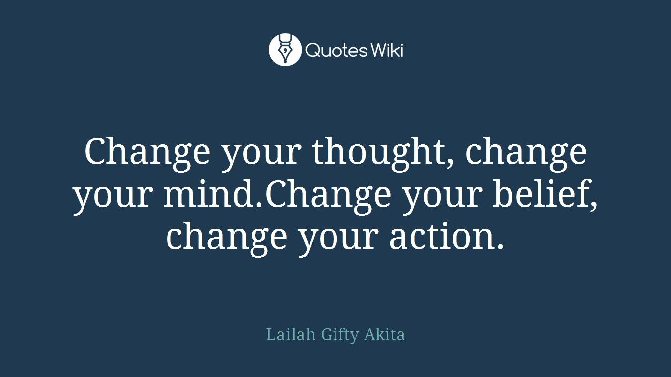 Change your thought, change your mind.Change your belief, change your action.