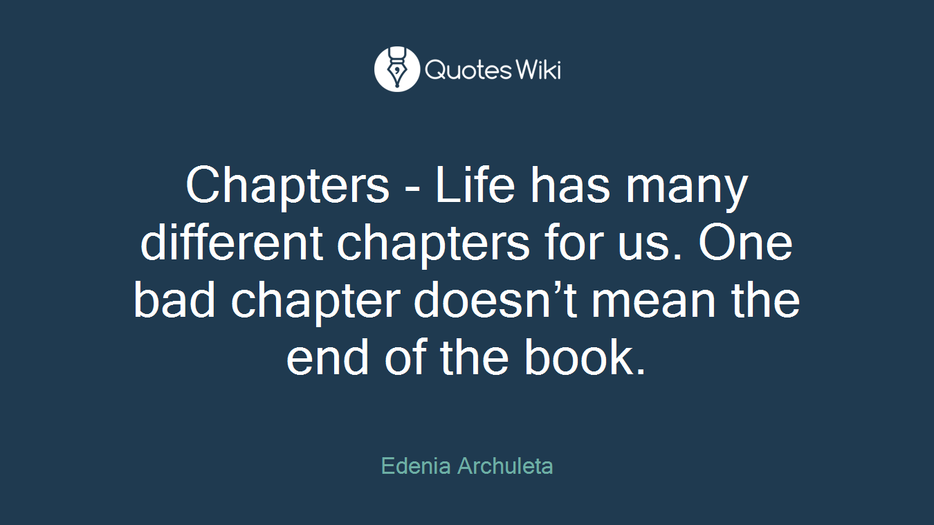 Chapters - Life has many different chapters for us. One bad chapter doesn't mean the end of the book.