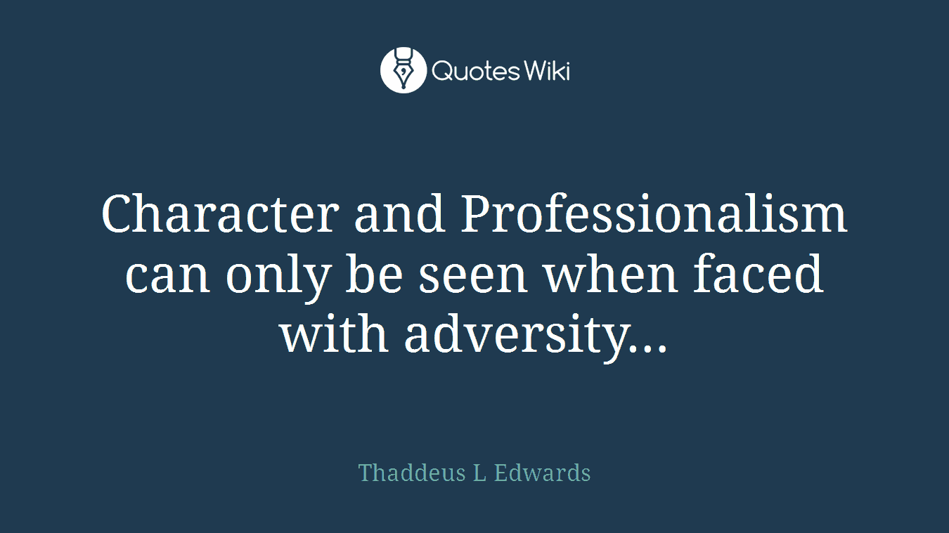 Character and Professionalism can only be seen when faced with adversity…