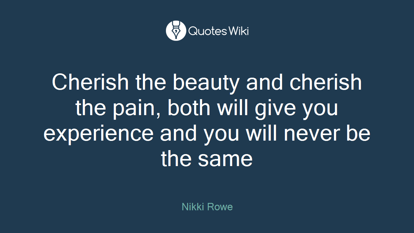 Cherish the beauty and cherish the pain, both will give you experience and you will never be the same