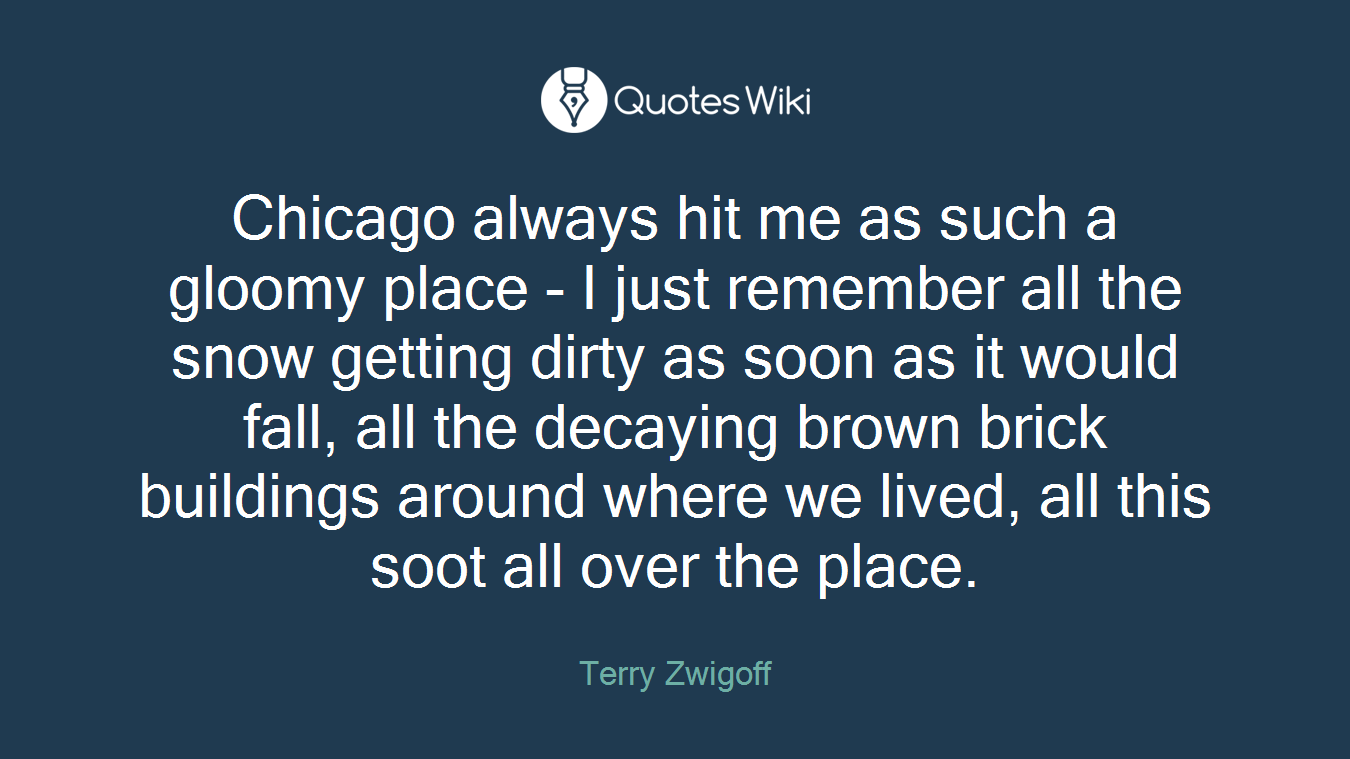 Chicago always hit me as such a gloomy place - I just remember all the snow getting dirty as soon as it would fall, all the decaying brown brick buildings around where we lived, all this soot all over the place.