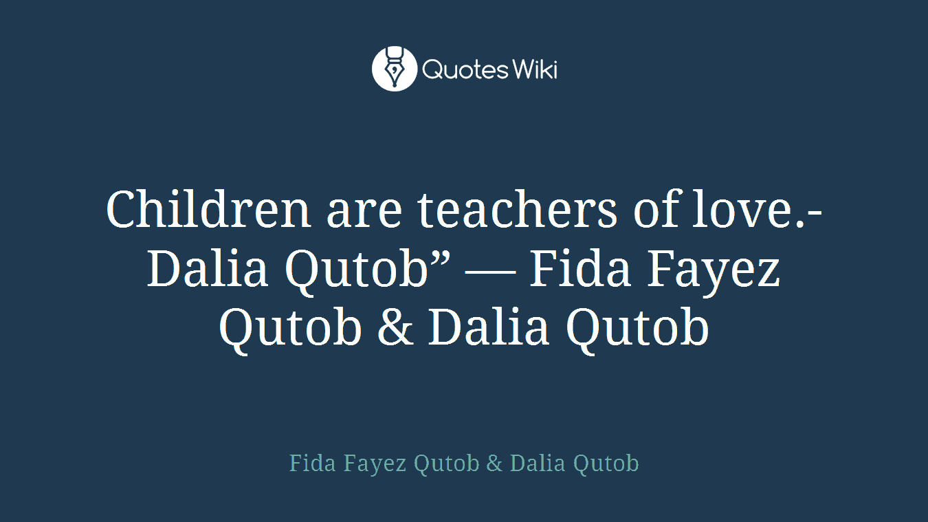 "Children are teachers of love.-Dalia Qutob"" ― Fida Fayez Qutob & Dalia Qutob"