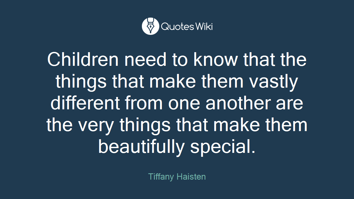 Children need to know that the things that make them vastly different from one another are the very things that make them beautifully special.
