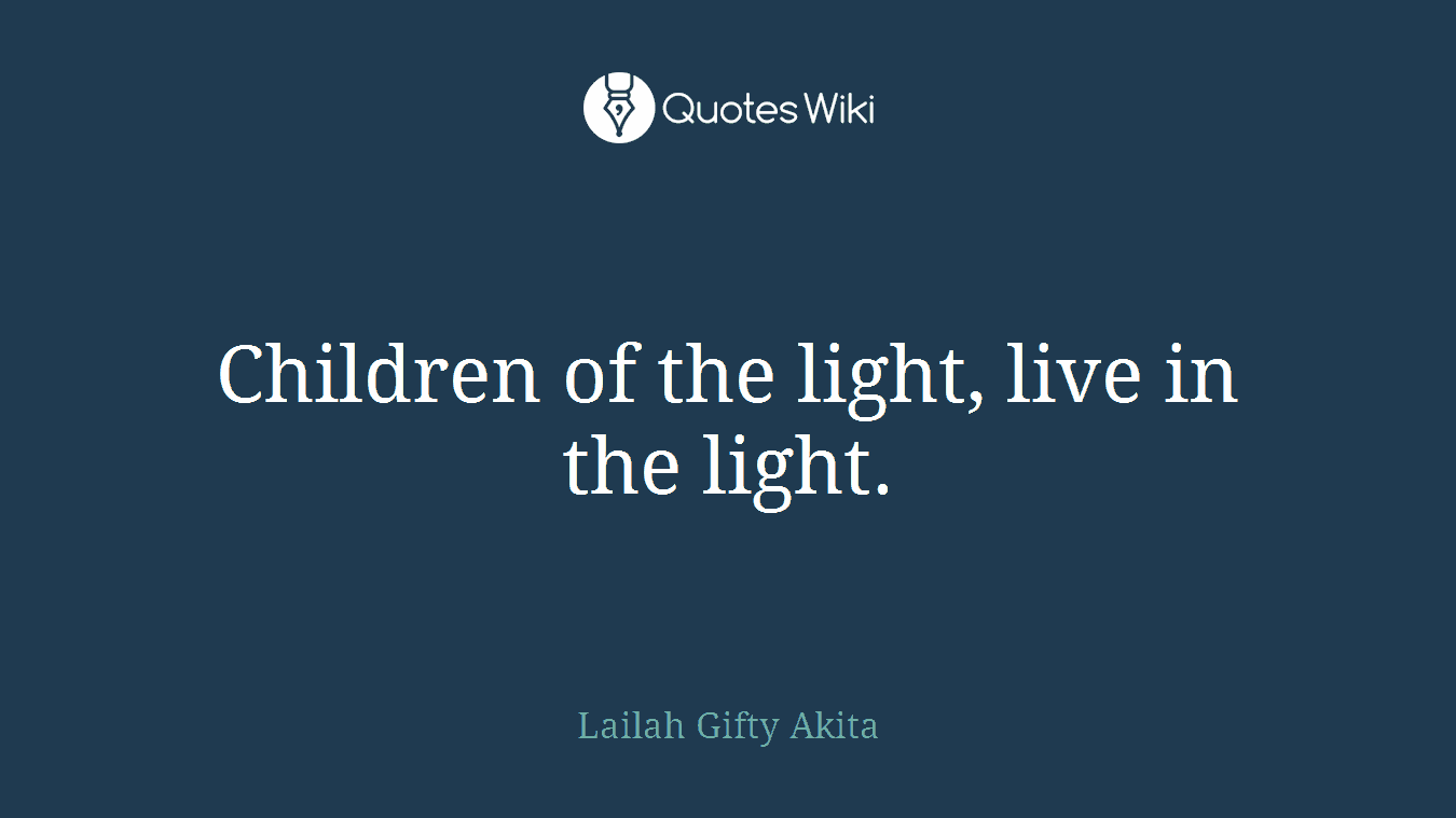 Children of the light, live in the light.
