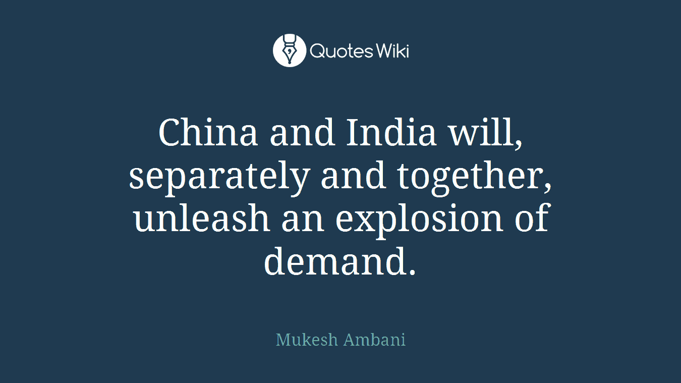 China and India will, separately and together, unleash an explosion of demand.