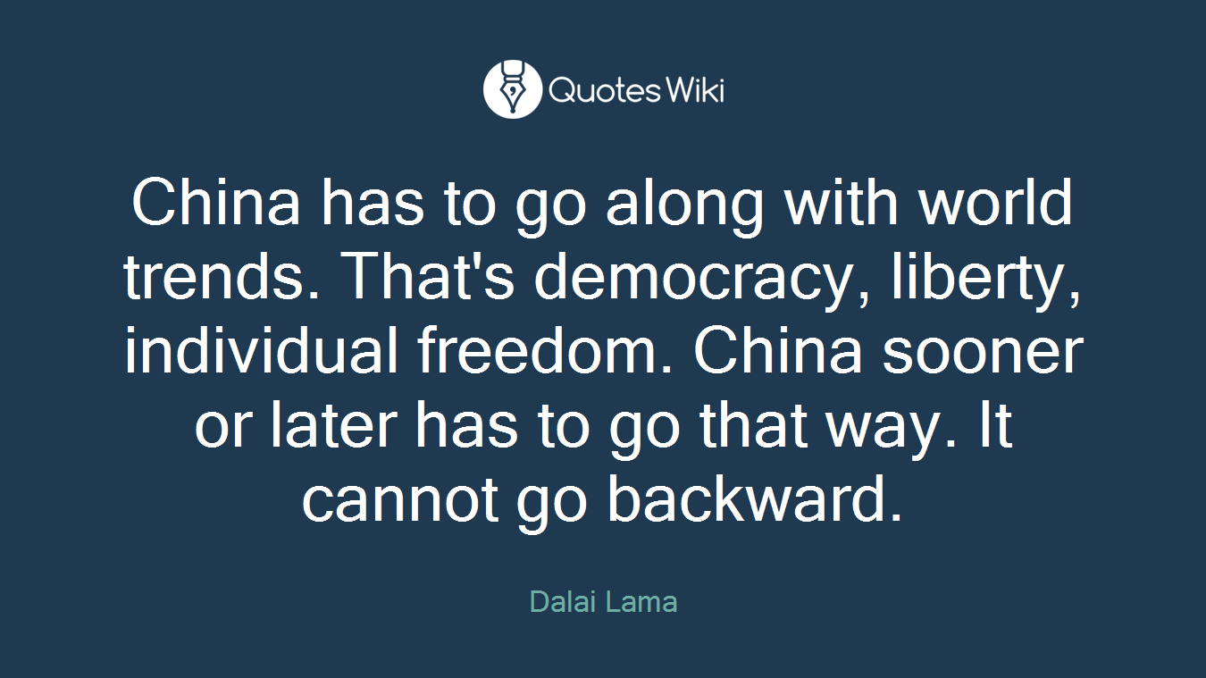 China has to go along with world trends. That's democracy, liberty, individual freedom. China sooner or later has to go that way. It cannot go backward.