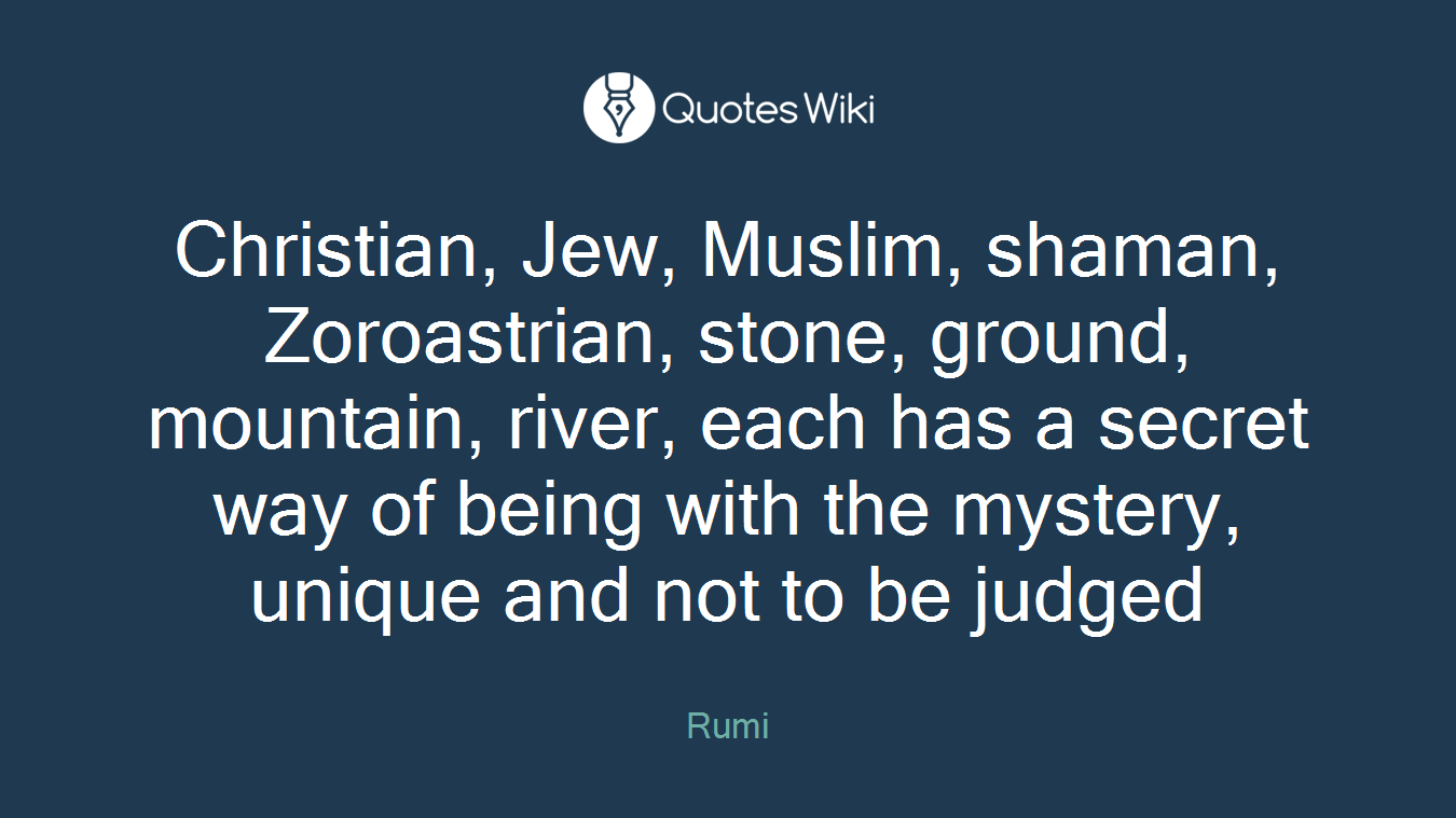 Christian, Jew, Muslim, shaman, Zoroastrian, stone, ground, mountain, river, each has a secret way of being with the mystery, unique and not to be judged
