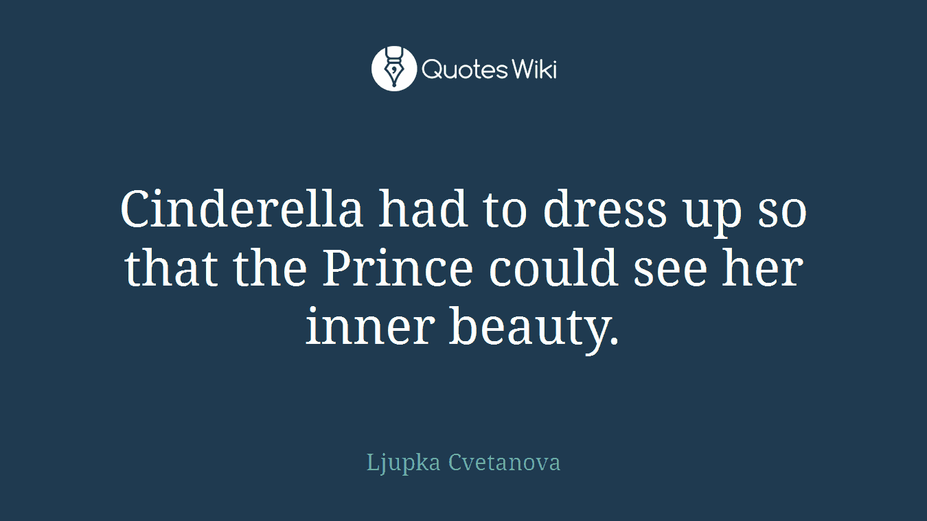 Cinderella had to dress up so that the Prince could see her inner beauty.
