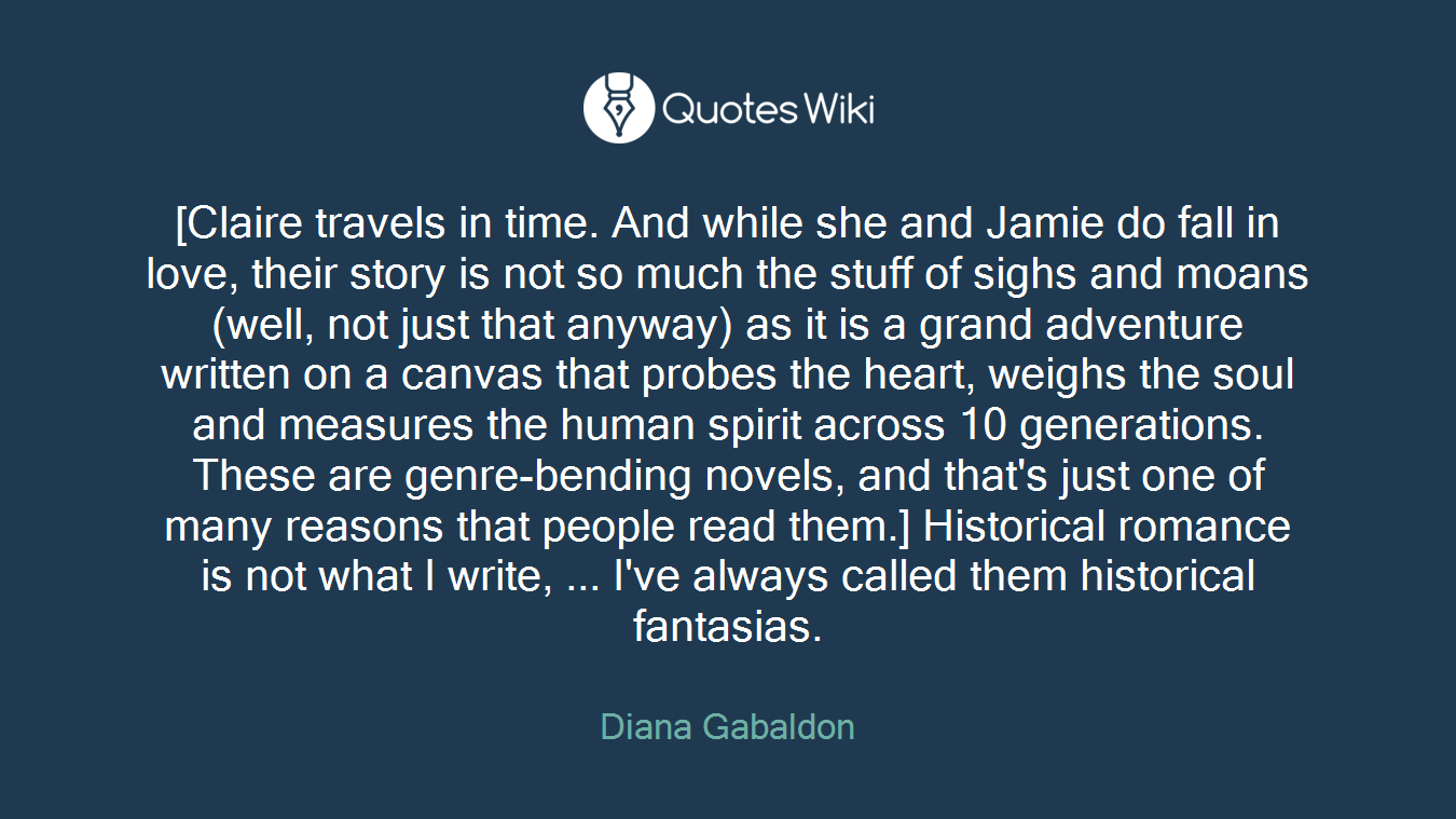 [Claire travels in time. And while she and Jamie do fall in love, their story is not so much the stuff of sighs and moans (well, not just that anyway) as it is a grand adventure written on a canvas that probes the heart, weighs the soul and measures the human spirit across 10 generations. These are genre-bending novels, and that's just one of many reasons that people read them.] Historical romance is not what I write, ... I've always called them historical fantasias.