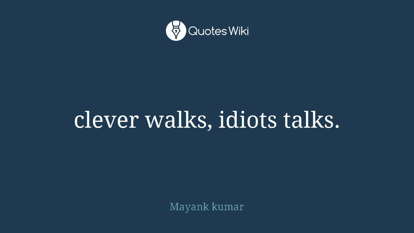 clever walks, idiots talks.