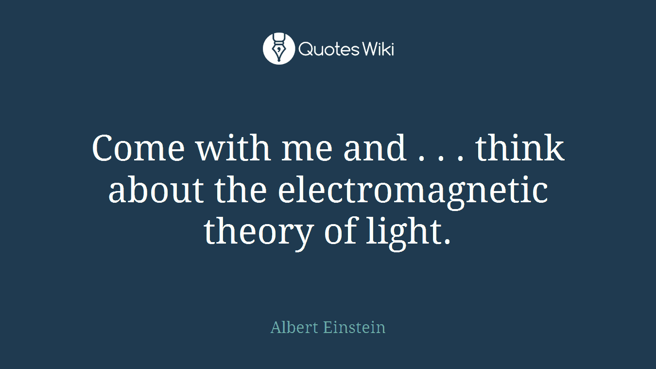 Come with me and . . . think about the electromagnetic theory of light.