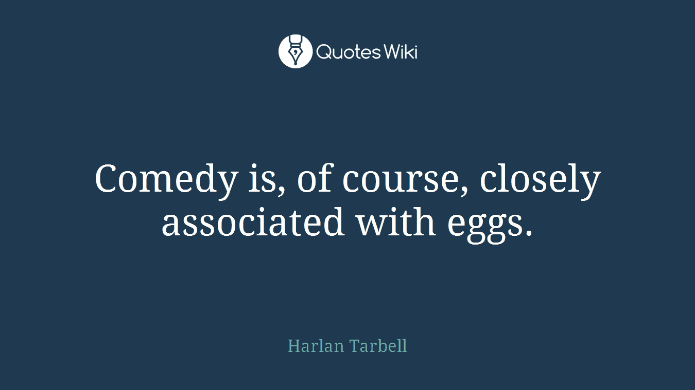 Comedy is, of course, closely associated with eggs.