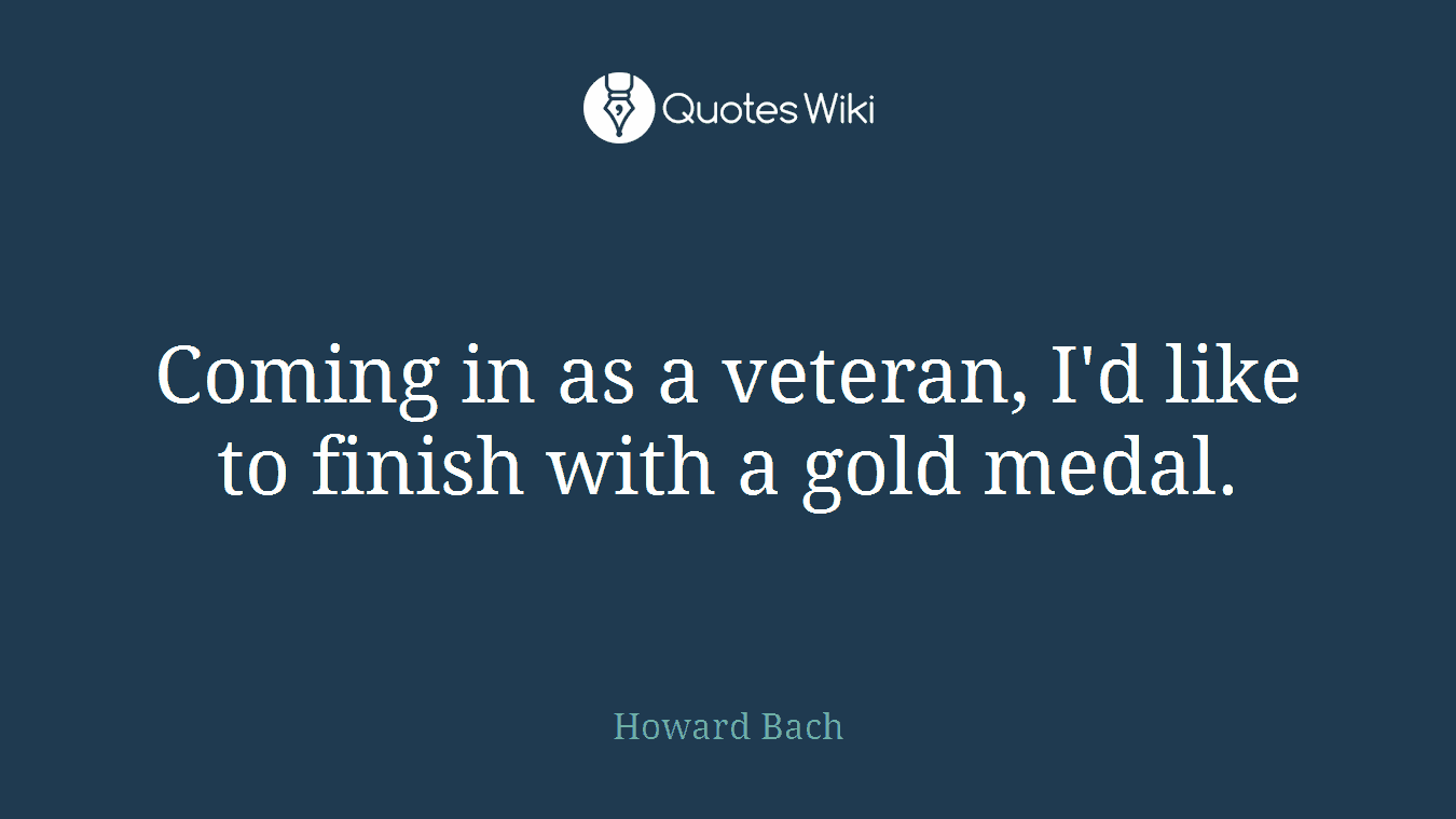 Coming in as a veteran, I'd like to finish with a gold medal.