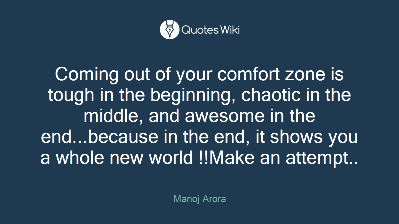 Coming out of your comfort zone is tough in the beginning, chaotic in the middle, and awesome in the end...because in the end, it shows you a whole new world !!Make an attempt..
