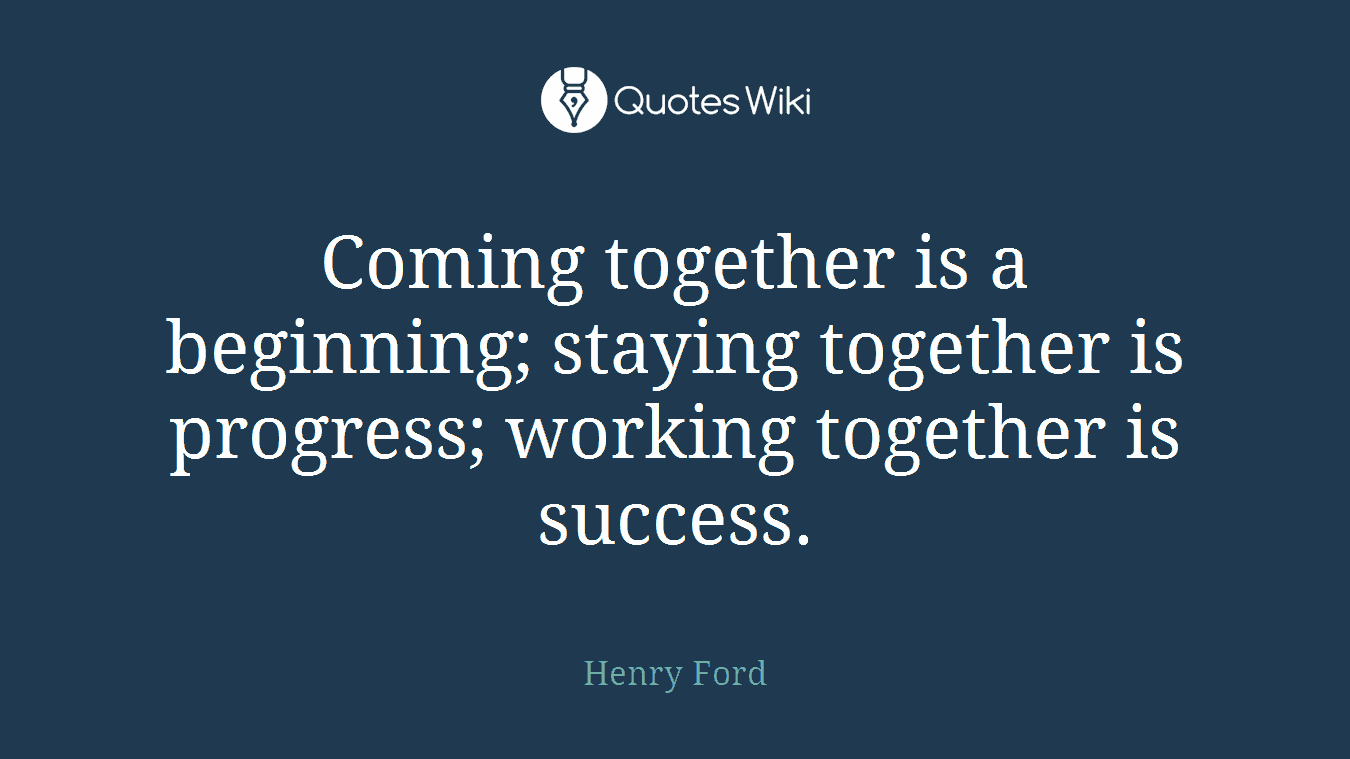 Coming together is a beginning; staying together is progress; working together is success.