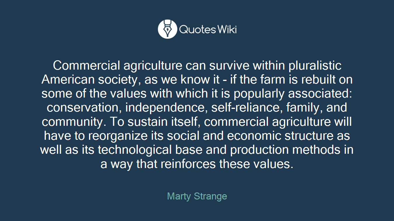 Commercial agriculture can survive within pluralistic American society, as we know it - if the farm is rebuilt on some of the values with which it is popularly associated: conservation, independence, self-reliance, family, and community. To sustain itself, commercial agriculture will have to reorganize its social and economic structure as well as its technological base and production methods in a way that reinforces these values.