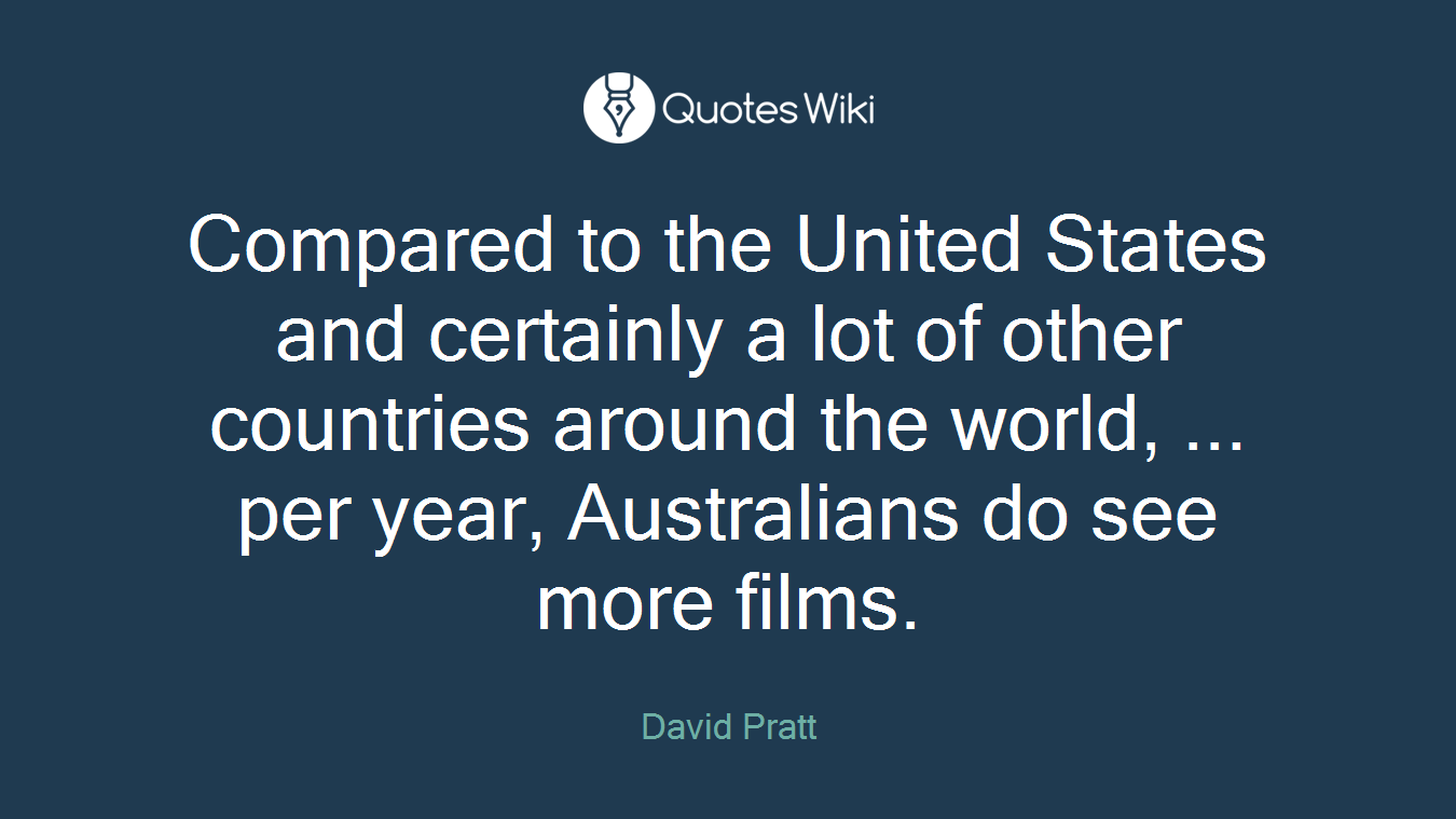Compared to the United States and certainly a lot of other countries around the world, ... per year, Australians do see more films.