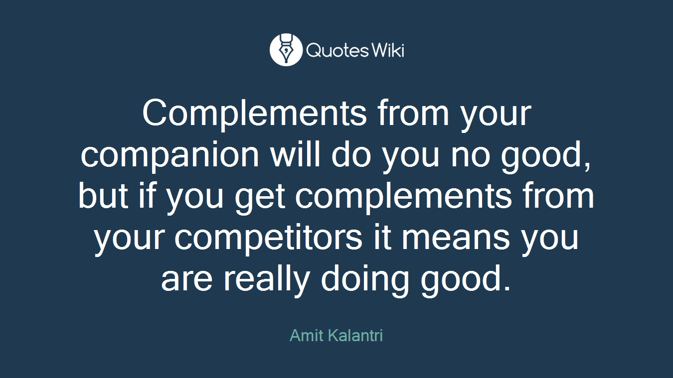 Complements from your companion will do you no good, but if you get complements from your competitors it means you are really doing good.