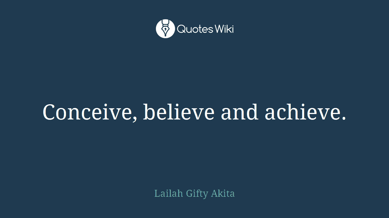Conceive, believe and achieve.