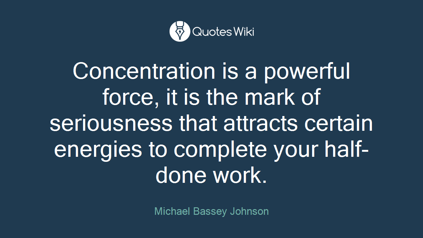 Concentration is a powerful force, it is the mark of seriousness that attracts certain energies to complete your half-done work.