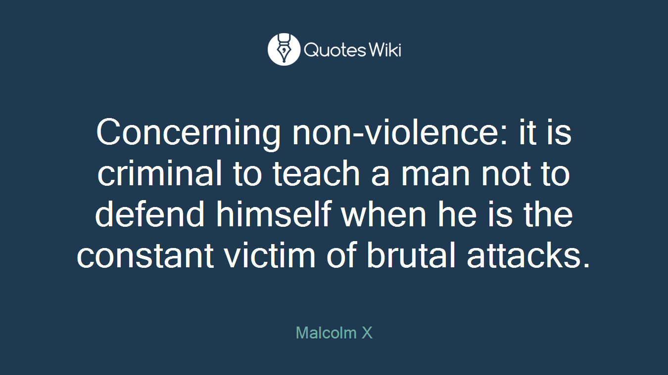 Concerning non-violence: it is criminal to teach a man not to defend himself when he is the constant victim of brutal attacks.