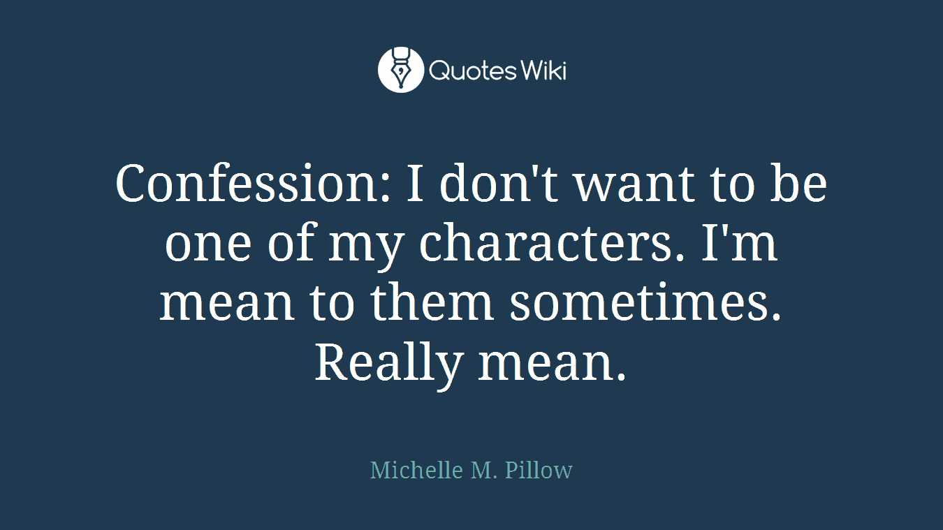 Confession: I don't want to be one of my characters. I'm mean to them sometimes. Really mean.