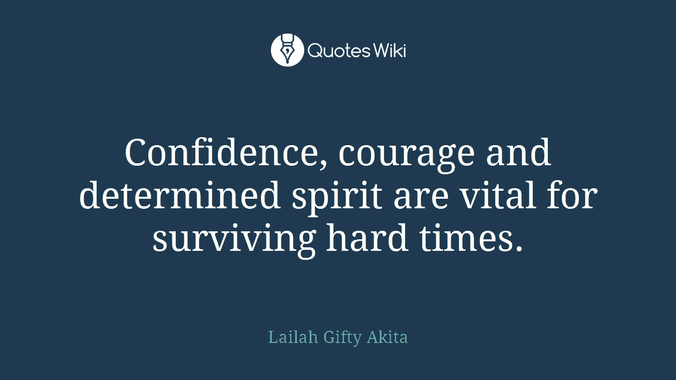 Confidence, courage and determined spirit are vital for surviving hard times.