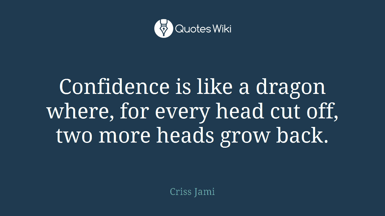 Confidence is like a dragon where, for every head cut off, two more heads grow back.