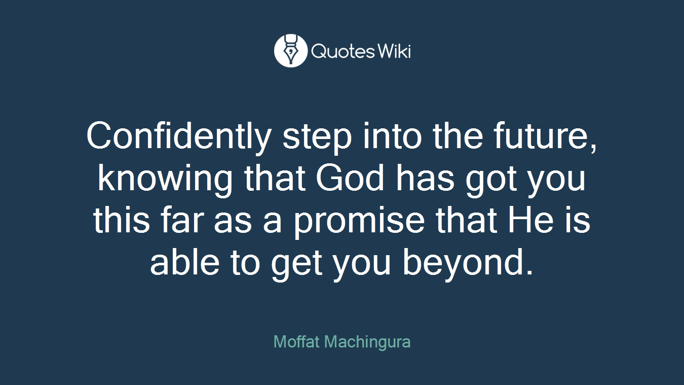 Confidently step into the future, knowing that God has got you this far as a promise that He is able to get you beyond.
