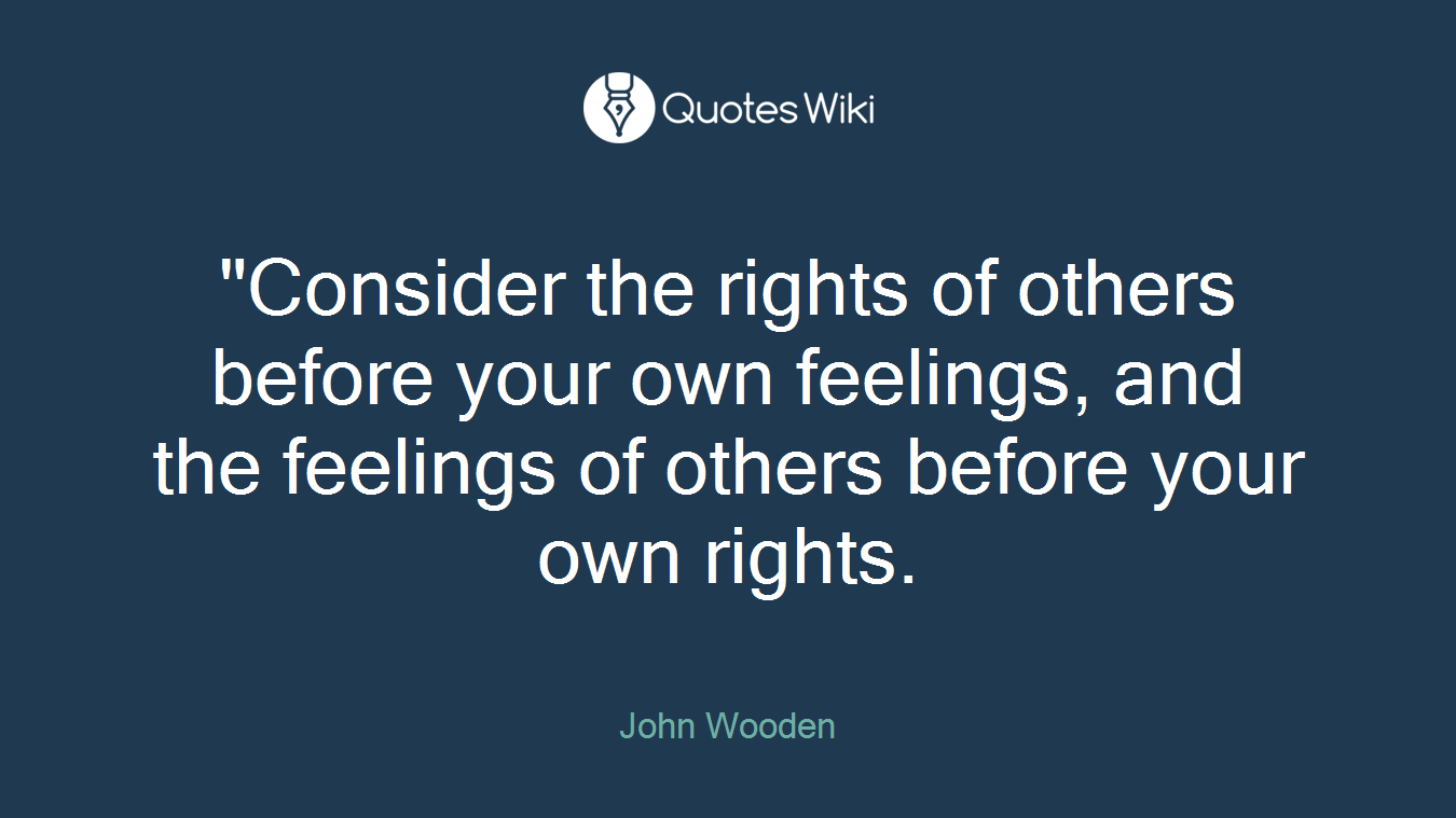 """""""Consider the rights of others before your own feelings, and the feelings of others before your own rights."""