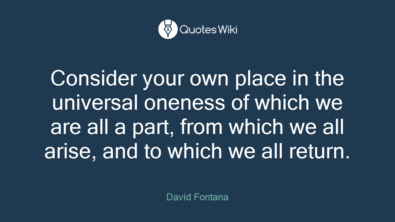 Consider your own place in the universal oneness of which we are all a part, from which we all arise, and to which we all return.