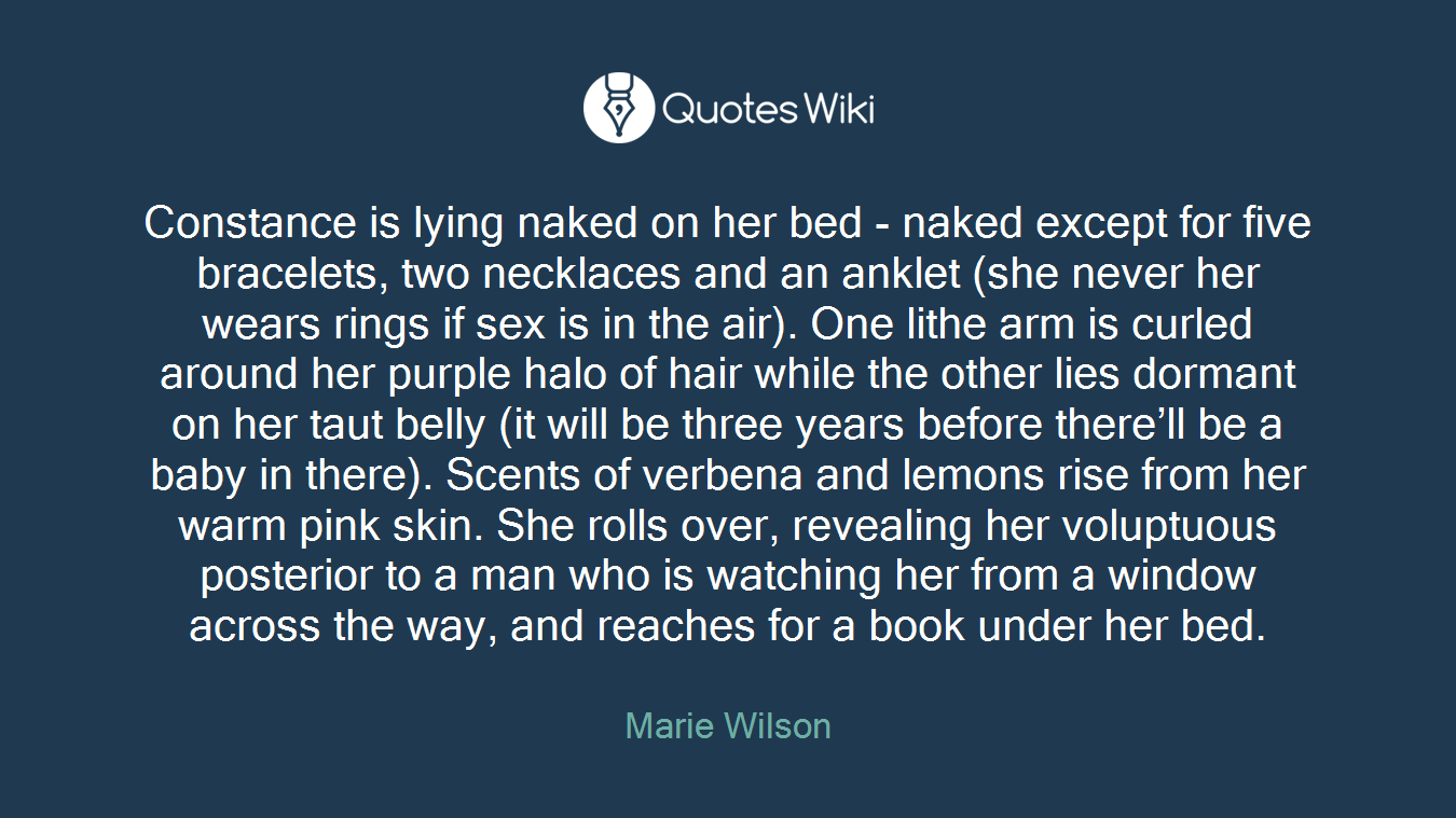 Constance is lying naked on her bed - naked except for five bracelets, two necklaces and an anklet (she never her wears rings if sex is in the air). One lithe arm is curled around her purple halo of hair while the other lies dormant on her taut belly (it will be three years before there'll be a baby in there). Scents of verbena and lemons rise from her warm pink skin. She rolls over, revealing her voluptuous posterior to a man who is watching her from a window across the way, and reaches for a book under her bed.