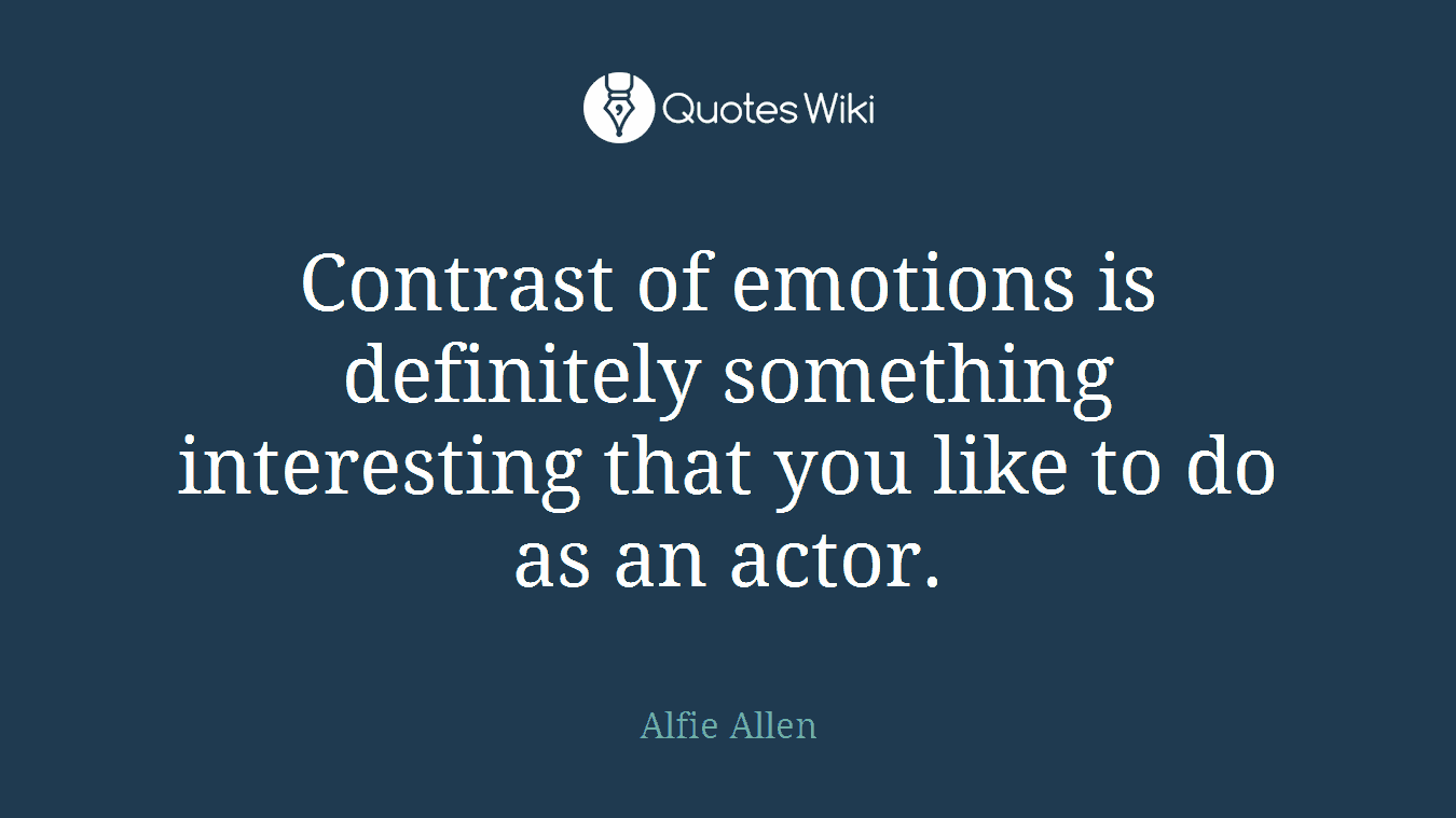 Contrast of emotions is definitely something interesting that you like to do as an actor.