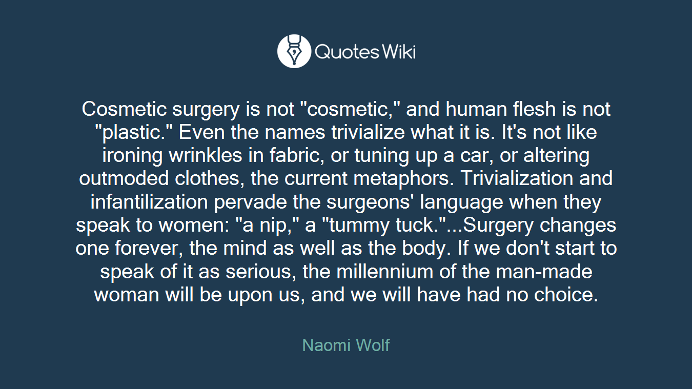"""Cosmetic surgery is not """"cosmetic,"""" and human flesh is not """"plastic."""" Even the names trivialize what it is. It's not like ironing wrinkles in fabric, or tuning up a car, or altering outmoded clothes, the current metaphors. Trivialization and infantilization pervade the surgeons' language when they speak to women: """"a nip,"""" a """"tummy tuck.""""...Surgery changes one forever, the mind as well as the body. If we don't start to speak of it as serious, the millennium of the man-made woman will be upon us, and we will have had no choice."""