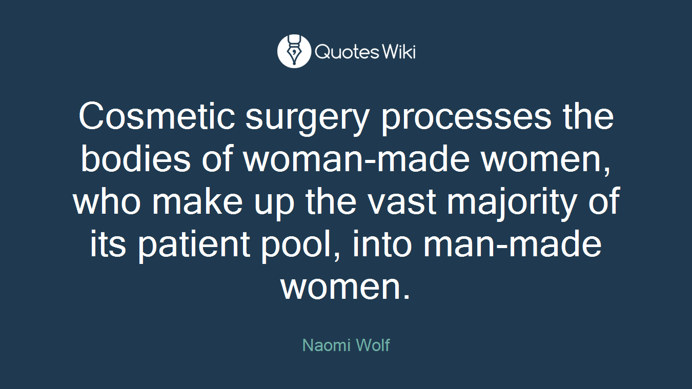 Cosmetic surgery processes the bodies of woman-made women, who make up the vast majority of its patient pool, into man-made women.