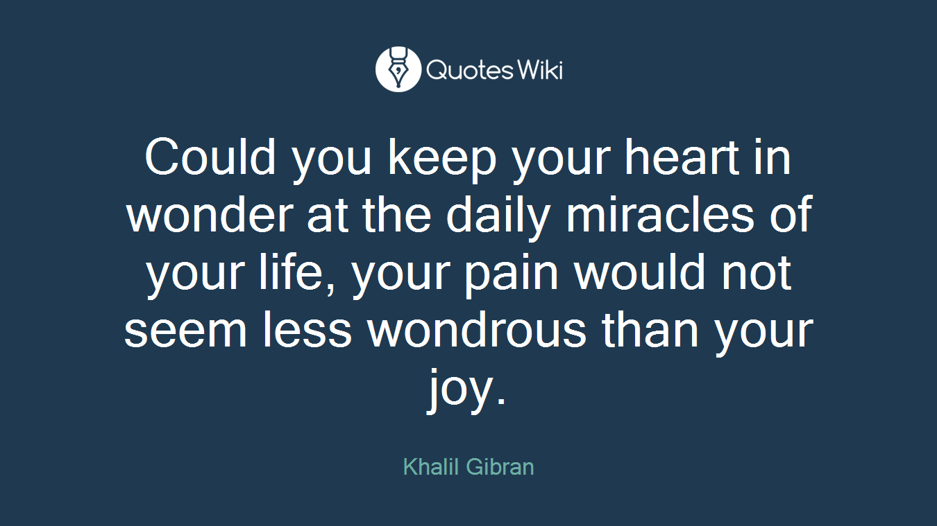 Could you keep your heart in wonder at the daily miracles of your life, your pain would not seem less wondrous than your joy.
