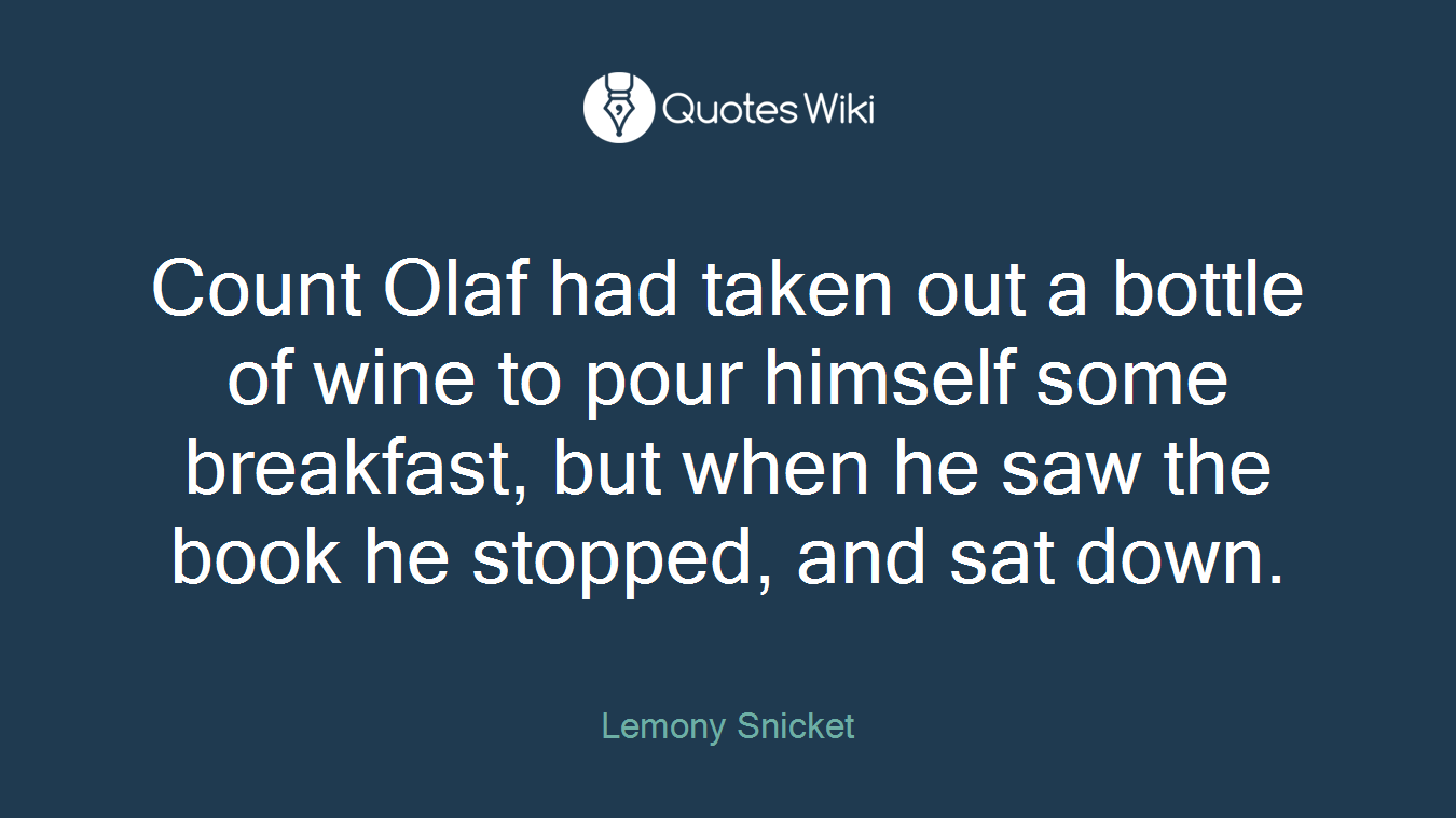 Count Olaf had taken out a bottle of wine to pour himself some breakfast, but when he saw the book he stopped, and sat down.