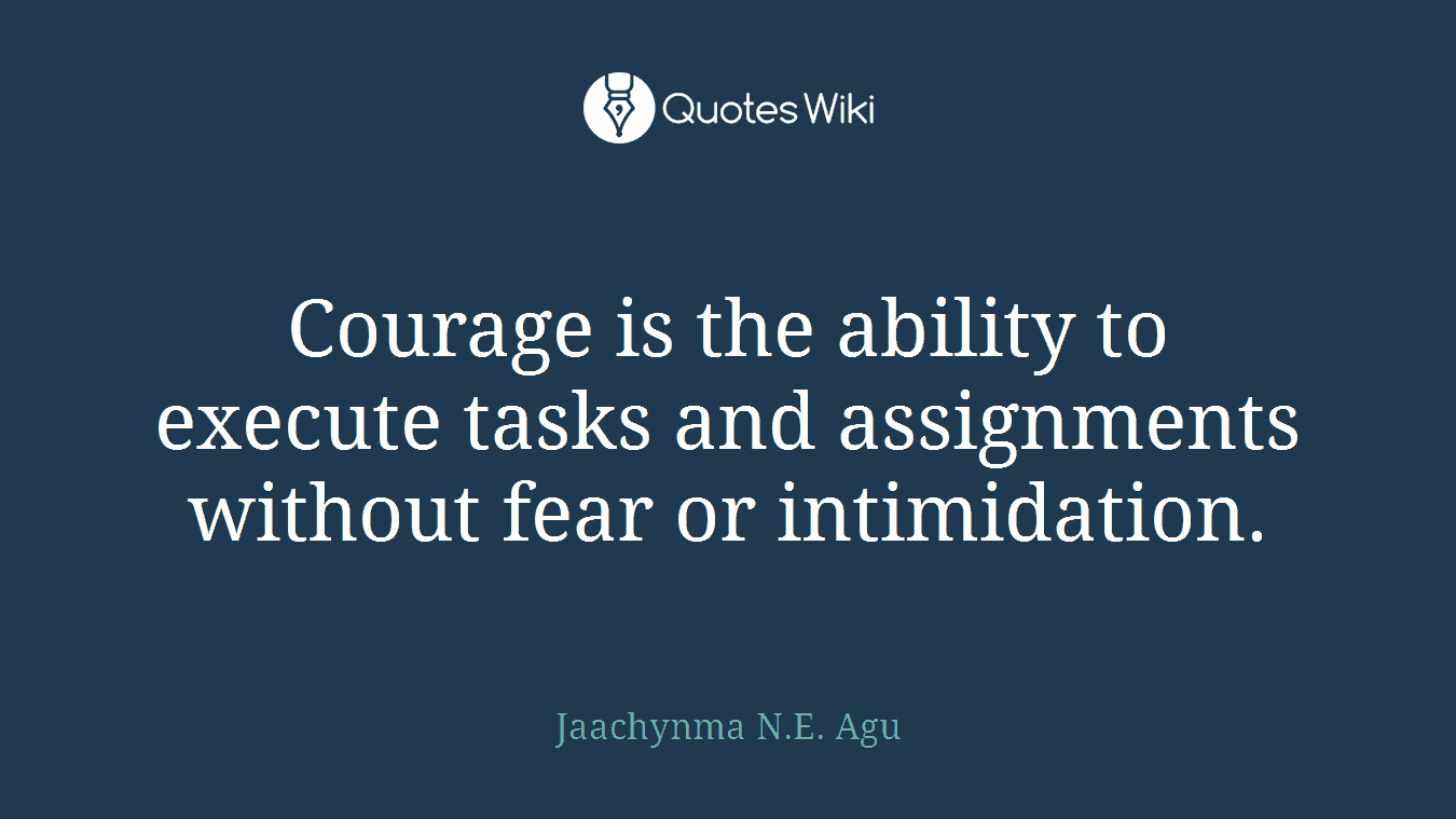 Courage is the ability to execute tasks and assignments without fear or intimidation.