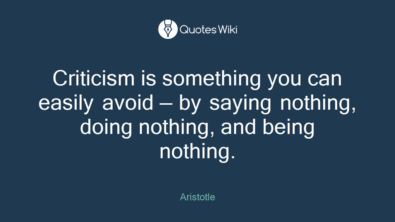 Criticism is something you can easily avoid — by saying nothing, doing nothing, and being nothing.