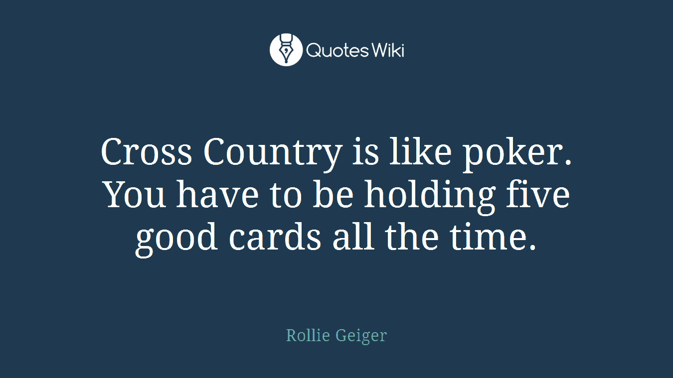 Cross Country is like poker. You have to be holding five good cards all the time.