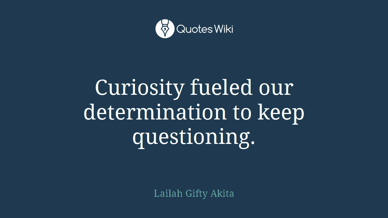 Curiosity fueled our determination to keep questioning.