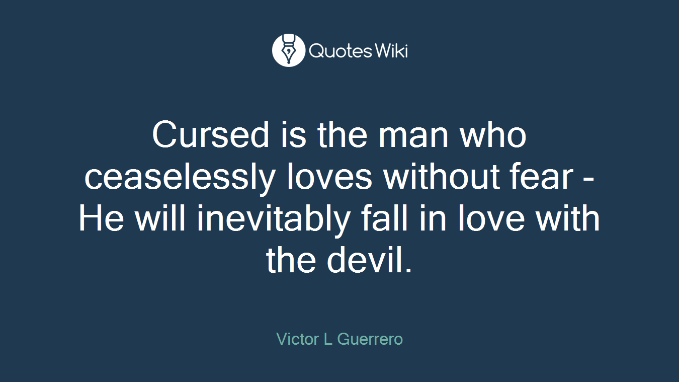 Cursed is the man who ceaselessly loves without fear - He will inevitably fall in love with the devil.