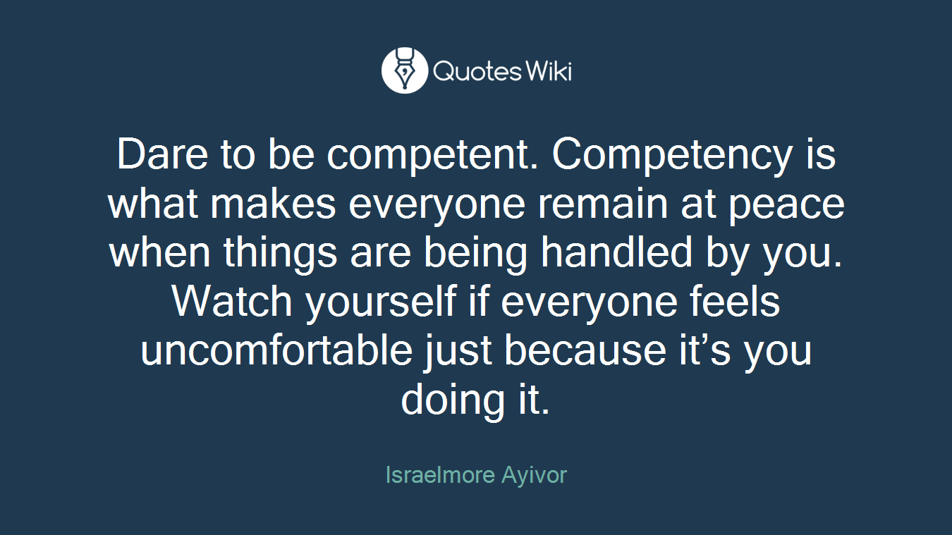 Dare to be competent. Competency is what makes everyone remain at peace when things are being handled by you. Watch yourself if everyone feels uncomfortable just because it's you doing it.