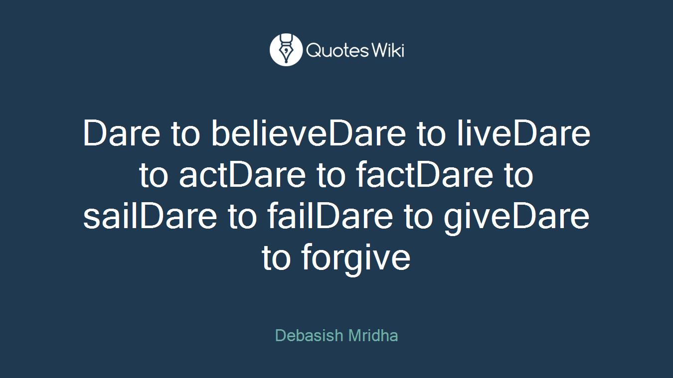 Dare to believeDare to liveDare to actDare to factDare to sailDare to failDare to giveDare to forgive