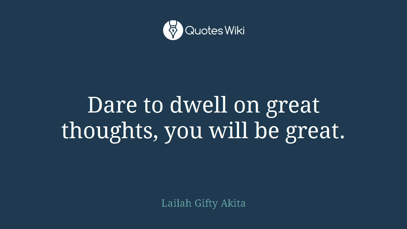 Dare to dwell on great thoughts, you will be great.
