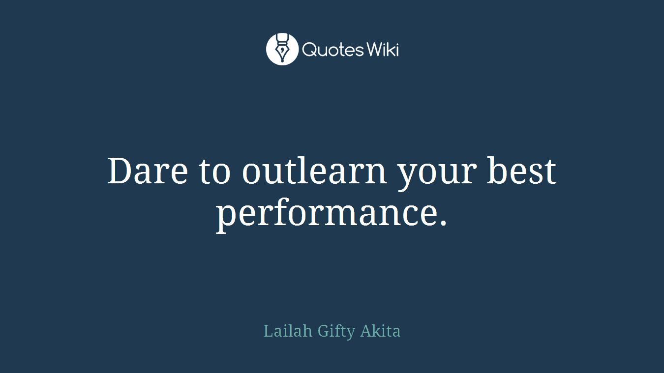 Dare to outlearn your best performance.