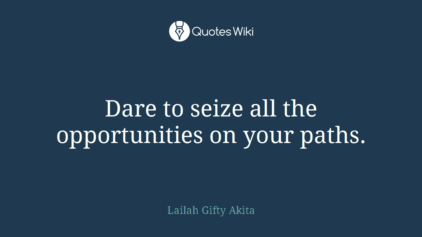 Dare to seize all the opportunities on your paths.